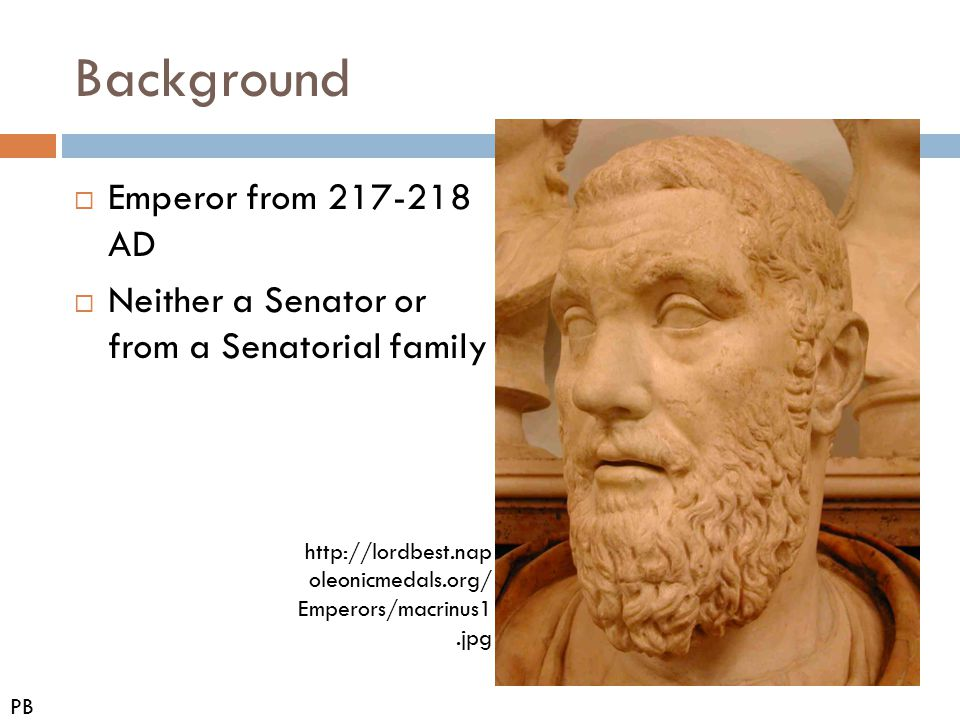 Background  Emperor from 217-218 AD  Neither a Senator or from a Senatorial family PB http://lordbest.nap oleonicmedals.org/ Emperors/macrinus1.jpg