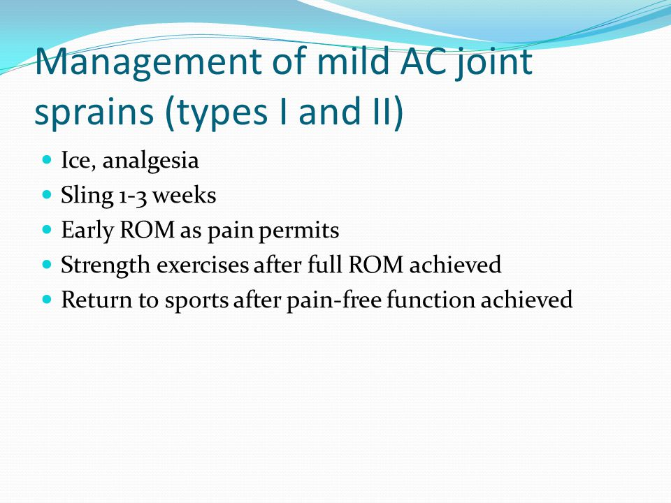 Management of mild AC joint sprains (types I and II) Ice, analgesia Sling 1-3 weeks Early ROM as pain permits Strength exercises after full ROM achiev