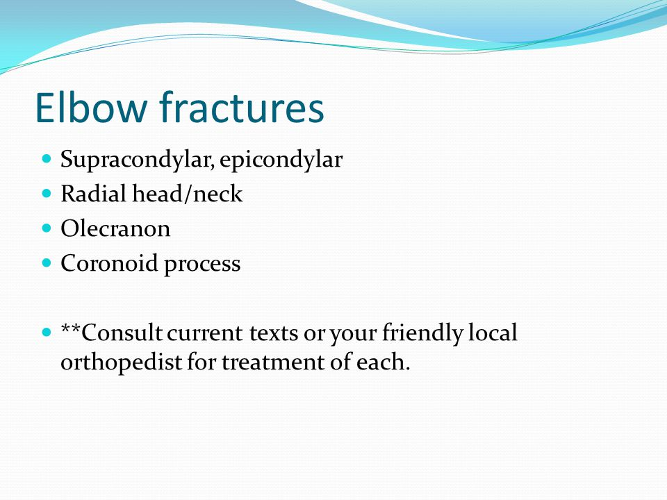 Elbow fractures Supracondylar, epicondylar Radial head/neck Olecranon Coronoid process **Consult current texts or your friendly local orthopedist for