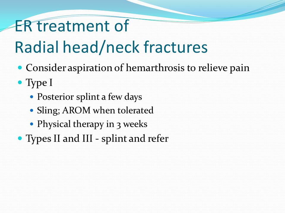 ER treatment of Radial head/neck fractures Consider aspiration of hemarthrosis to relieve pain Type I Posterior splint a few days Sling; AROM when tol