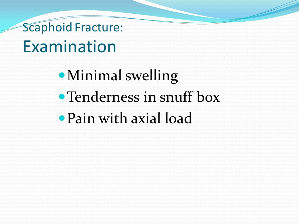 Scaphoid Fracture: Examination Minimal swelling Tenderness in snuff box Pain with axial load