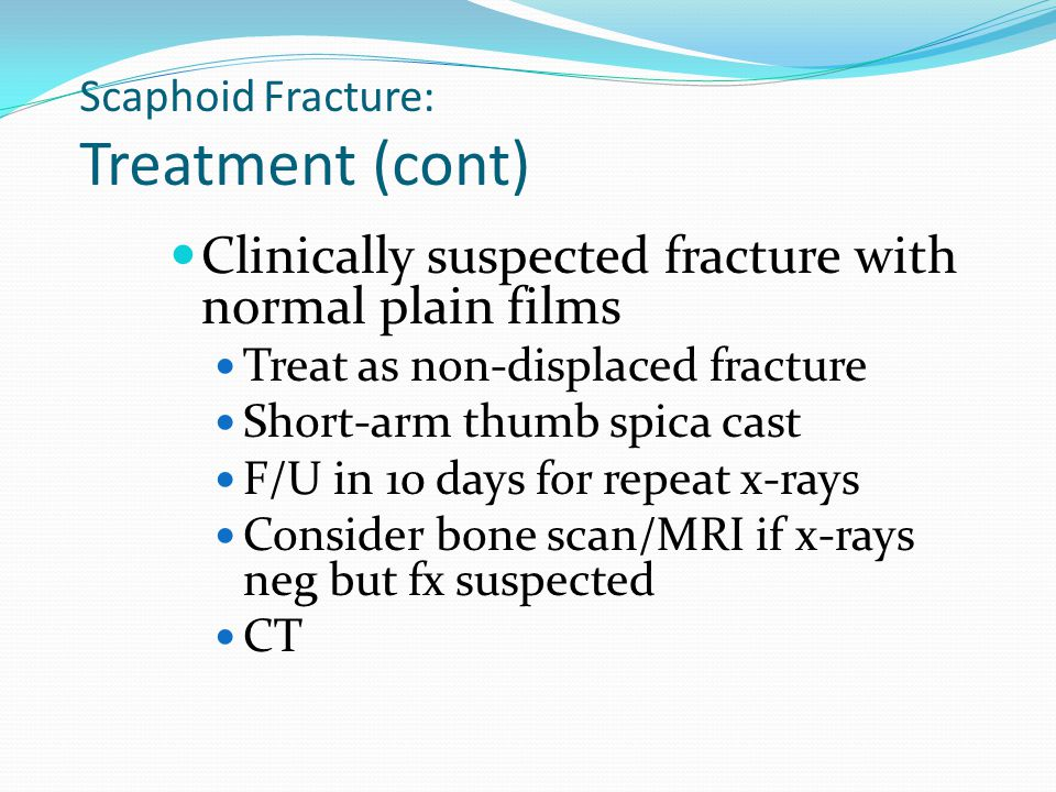 Scaphoid Fracture: Treatment (cont) Clinically suspected fracture with normal plain films Treat as non-displaced fracture Short-arm thumb spica cast F