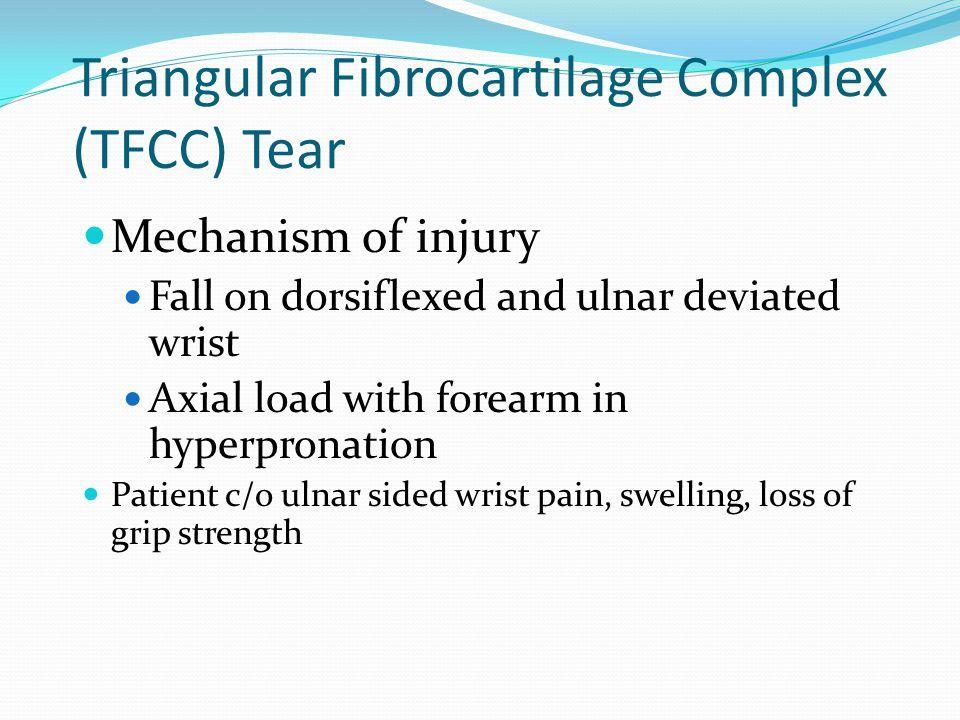 Triangular Fibrocartilage Complex (TFCC) Tear Mechanism of injury Fall on dorsiflexed and ulnar deviated wrist Axial load with forearm in hyperpronati