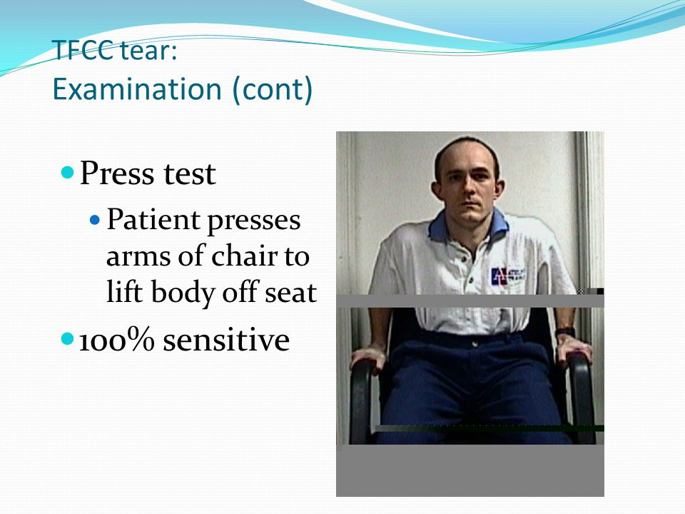 TFCC tear: Examination (cont) Press test Patient presses arms of chair to lift body off seat 100% sensitive