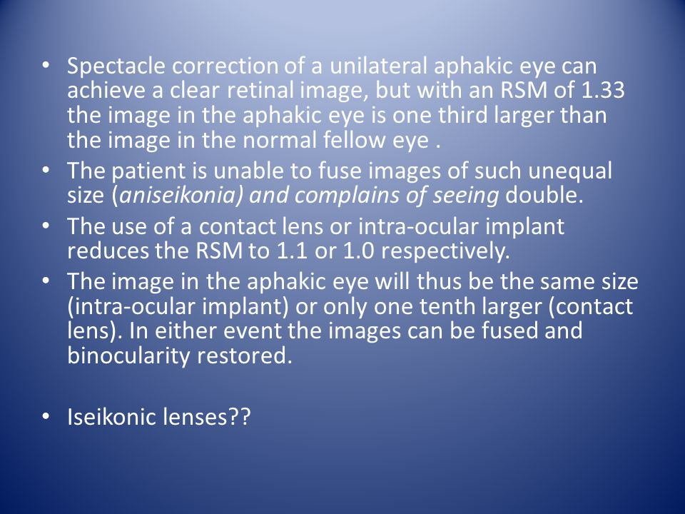 Spectacle correction of a unilateral aphakic eye can achieve a clear retinal image, but with an RSM of 1.33 the image in the aphakic eye is one third larger than the image in the normal fellow eye.