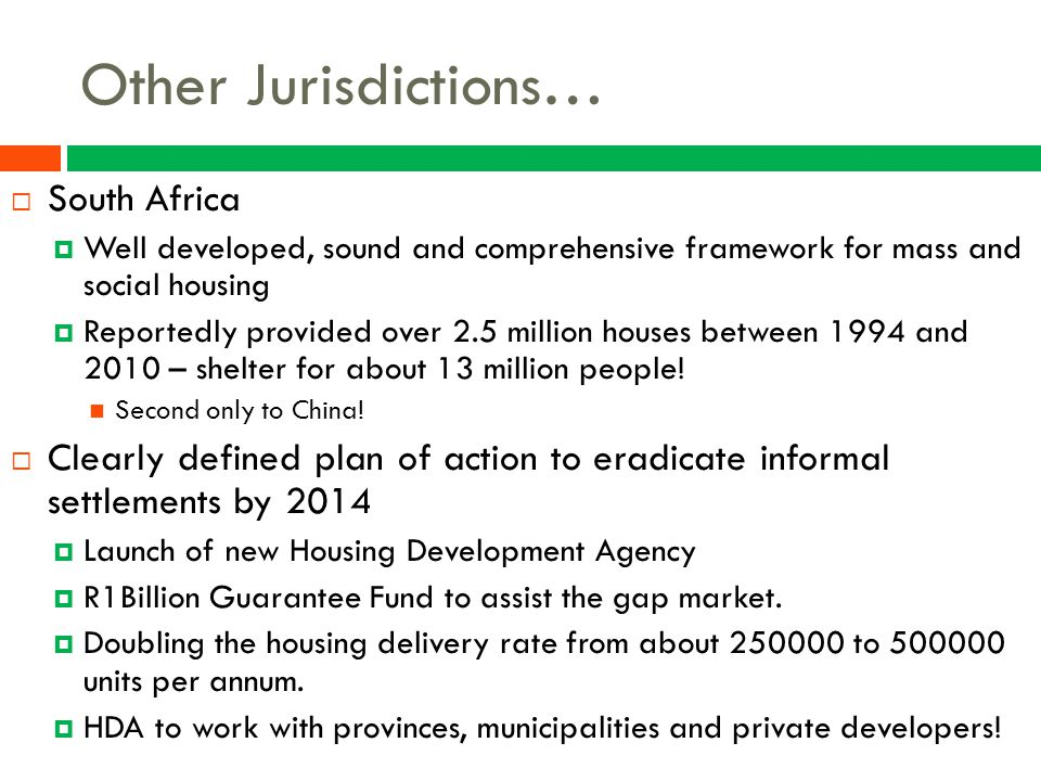 Other Jurisdictions…  South Africa  Well developed, sound and comprehensive framework for mass and social housing  Reportedly provided over 2.5 mil