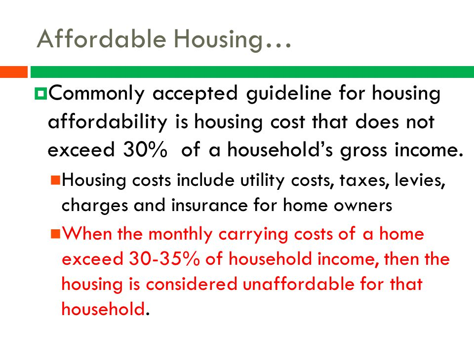 Affordable Housing…  Commonly accepted guideline for housing affordability is housing cost that does not exceed 30% of a household's gross income. Ho