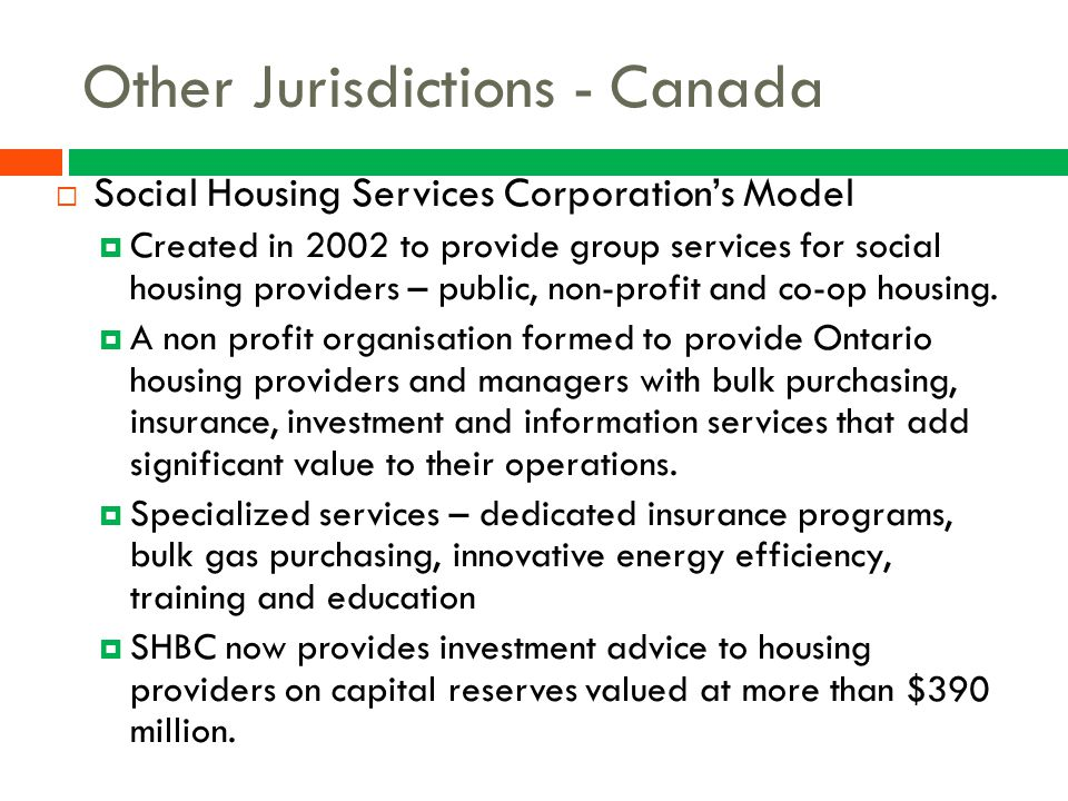 Other Jurisdictions - Canada  Social Housing Services Corporation's Model  Created in 2002 to provide group services for social housing providers –