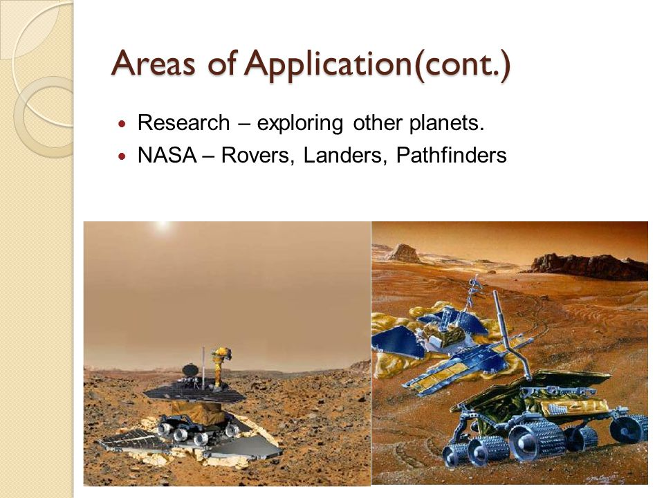 Areas of Application(cont.) Research – exploring other planets. NASA – Rovers, Landers, Pathfinders
