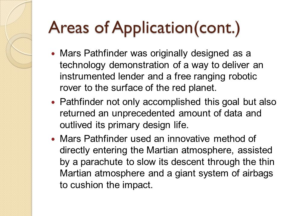 Areas of Application(cont.) Mars Pathfinder was originally designed as a technology demonstration of a way to deliver an instrumented lender and a fre