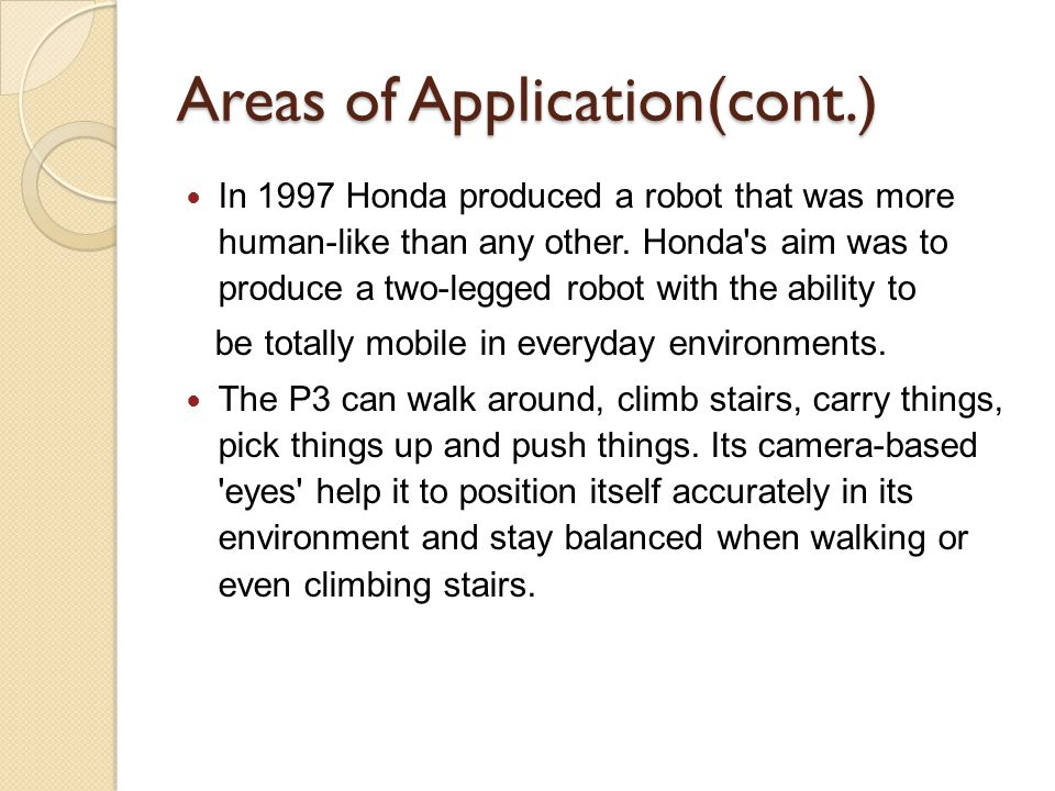 Areas of Application(cont.) In 1997 Honda produced a robot that was more human-like than any other. Honda's aim was to produce a two-legged robot with