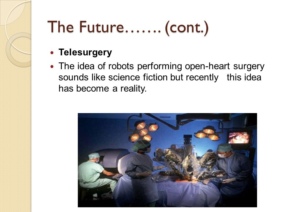 The Future……. (cont.) Telesurgery The idea of robots performing open-heart surgery sounds like science fiction but recently this idea has become a rea