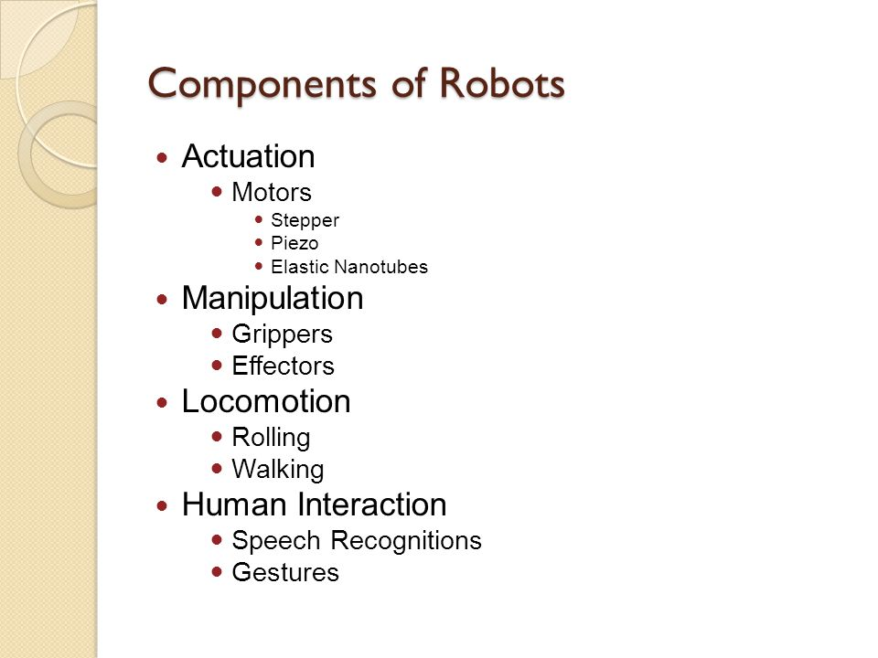 Components of Robots Actuation Motors Stepper Piezo Elastic Nanotubes Manipulation Grippers Effectors Locomotion Rolling Walking Human Interaction Spe