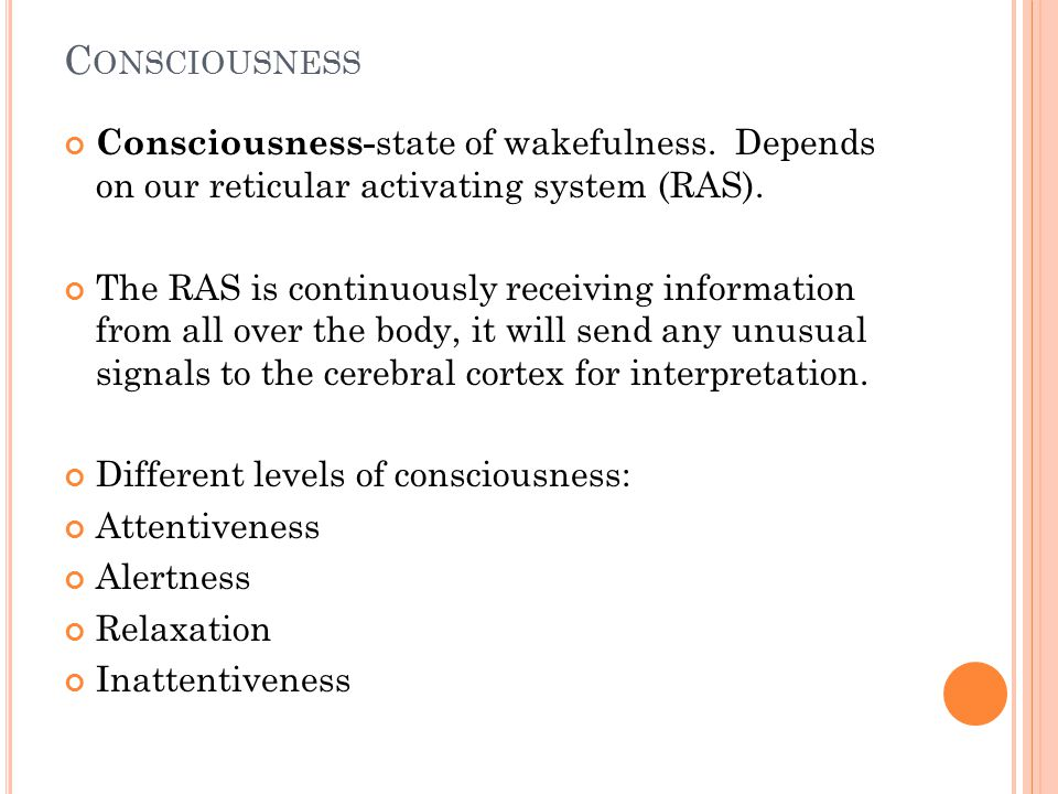 C ONSCIOUSNESS Consciousness- state of wakefulness. Depends on our reticular activating system (RAS). The RAS is continuously receiving information fr