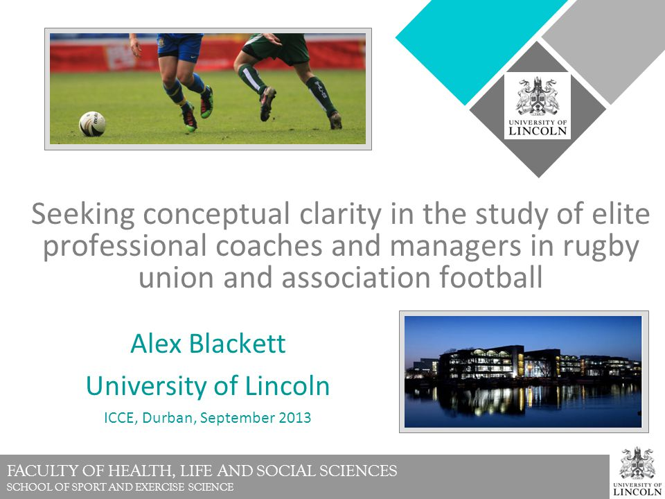 FACULTY OF HEALTH, LIFE AND SOCIAL SCIENCES SCHOOL OF SPORT AND EXERCISE SCIENCE Seeking conceptual clarity in the study of elite professional coaches and managers in rugby union and association football Alex Blackett University of Lincoln ICCE, Durban, September 2013