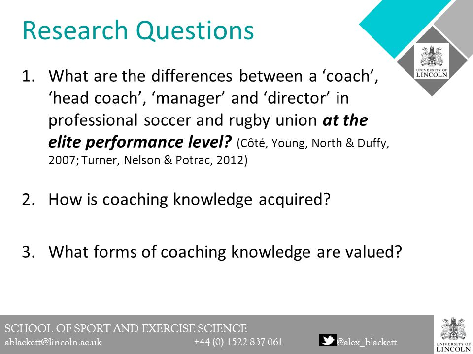 SCHOOL OF SPORT AND EXERCISE SCIENCE ablackett@lincoln.ac.uk +44 (0) 1522 837 061@alex_blackett Research Questions 1.What are the differences between a 'coach', 'head coach', 'manager' and 'director' in professional soccer and rugby union at the elite performance level.