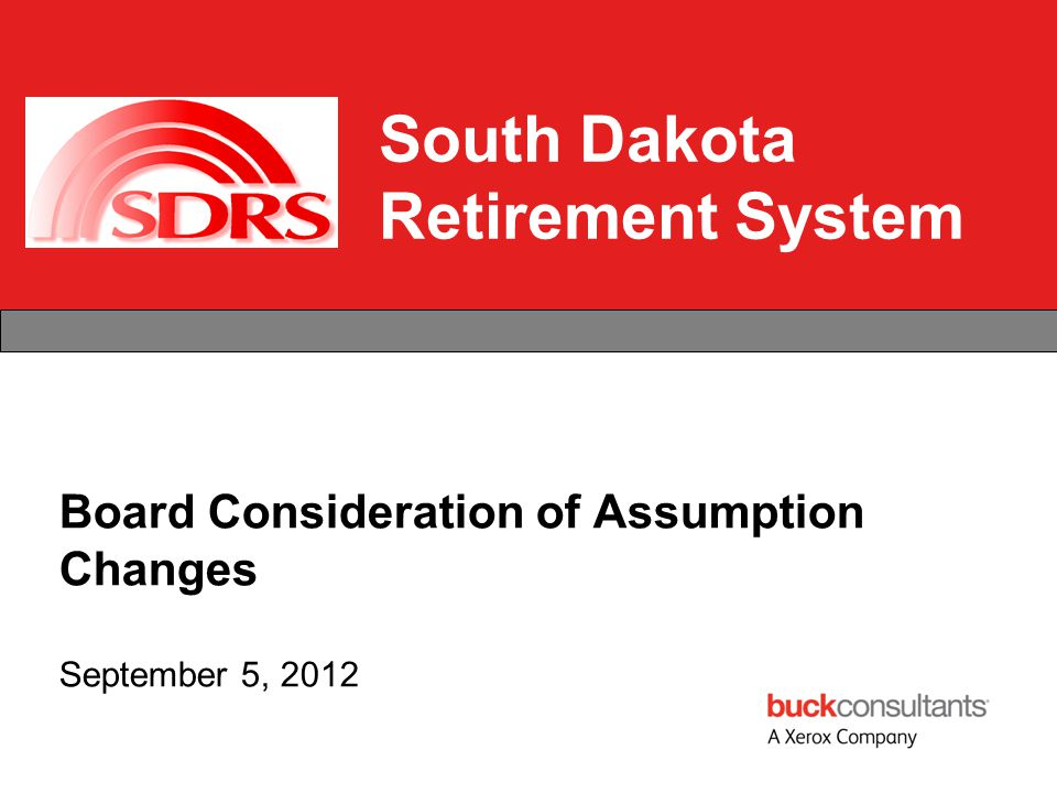 South Dakota Retirement System Board Consideration of Assumption Changes September 5, 2012