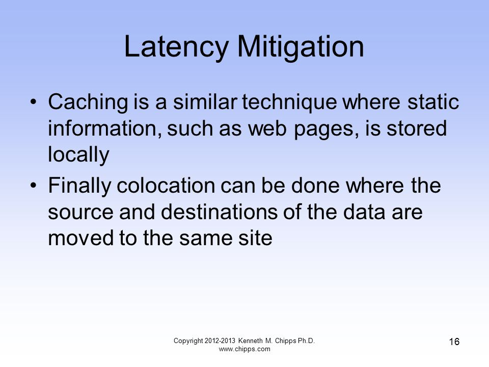Latency Mitigation Caching is a similar technique where static information, such as web pages, is stored locally Finally colocation can be done where the source and destinations of the data are moved to the same site Copyright 2012-2013 Kenneth M.