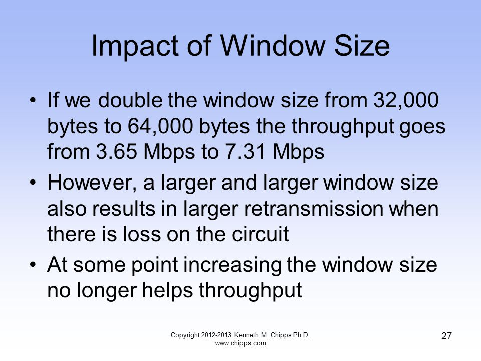 Impact of Window Size If we double the window size from 32,000 bytes to 64,000 bytes the throughput goes from 3.65 Mbps to 7.31 Mbps However, a larger and larger window size also results in larger retransmission when there is loss on the circuit At some point increasing the window size no longer helps throughput Copyright 2012-2013 Kenneth M.