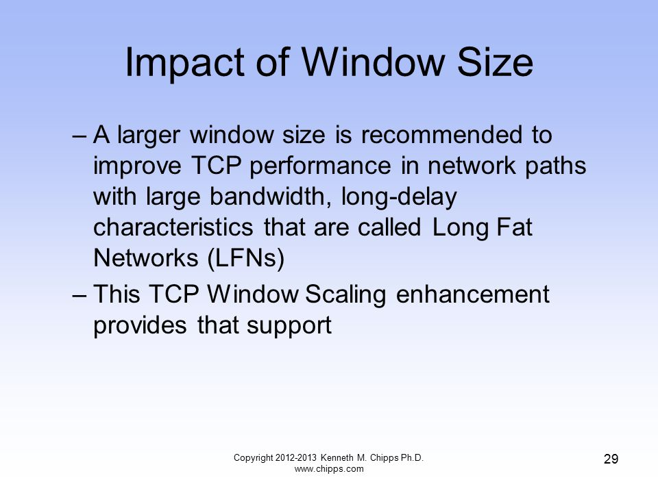 Impact of Window Size –A larger window size is recommended to improve TCP performance in network paths with large bandwidth, long-delay characteristics that are called Long Fat Networks (LFNs) –This TCP Window Scaling enhancement provides that support Copyright 2012-2013 Kenneth M.