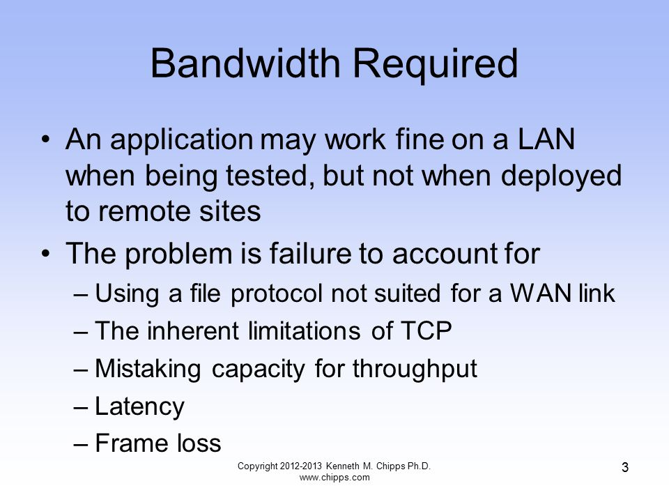 Bandwidth Required An application may work fine on a LAN when being tested, but not when deployed to remote sites The problem is failure to account for –Using a file protocol not suited for a WAN link –The inherent limitations of TCP –Mistaking capacity for throughput –Latency –Frame loss Copyright 2012-2013 Kenneth M.