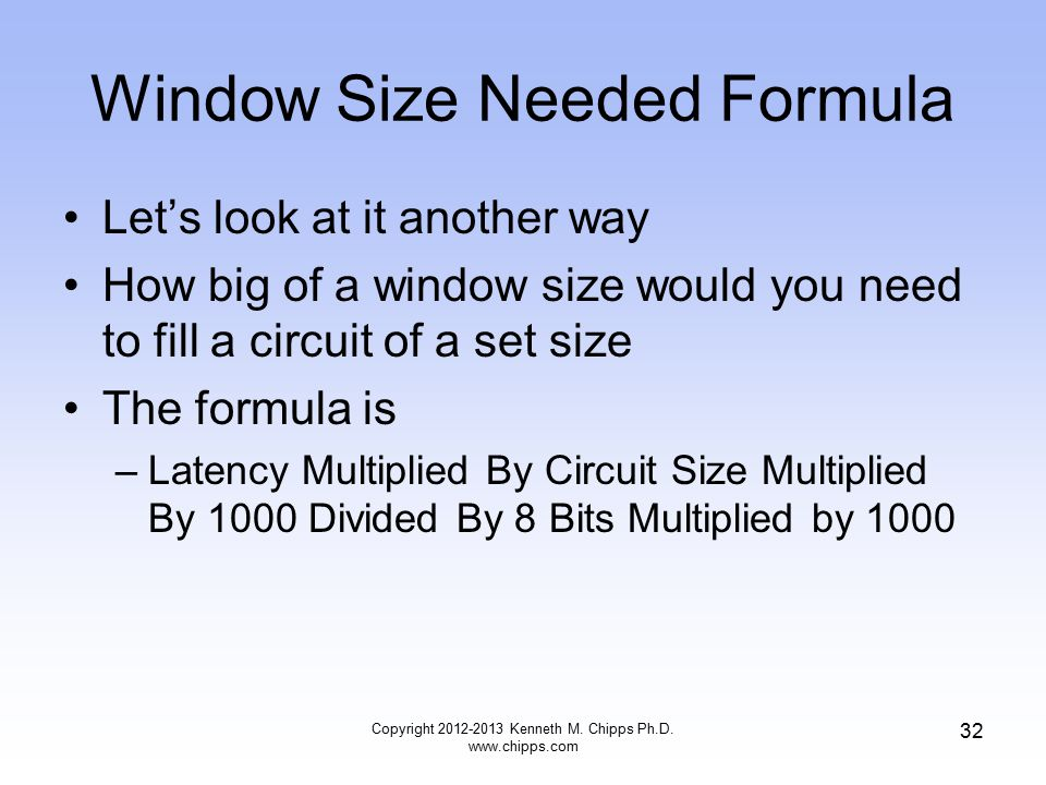 Window Size Needed Formula Let's look at it another way How big of a window size would you need to fill a circuit of a set size The formula is –Latency Multiplied By Circuit Size Multiplied By 1000 Divided By 8 Bits Multiplied by 1000 Copyright 2012-2013 Kenneth M.