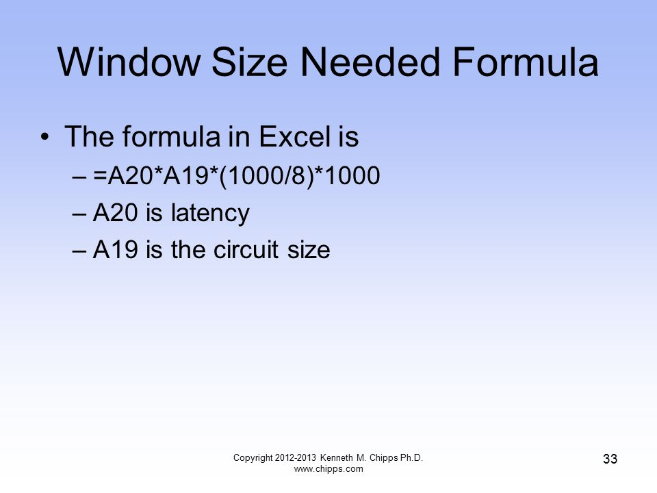 Window Size Needed Formula The formula in Excel is –=A20*A19*(1000/8)*1000 –A20 is latency –A19 is the circuit size Copyright 2012-2013 Kenneth M.