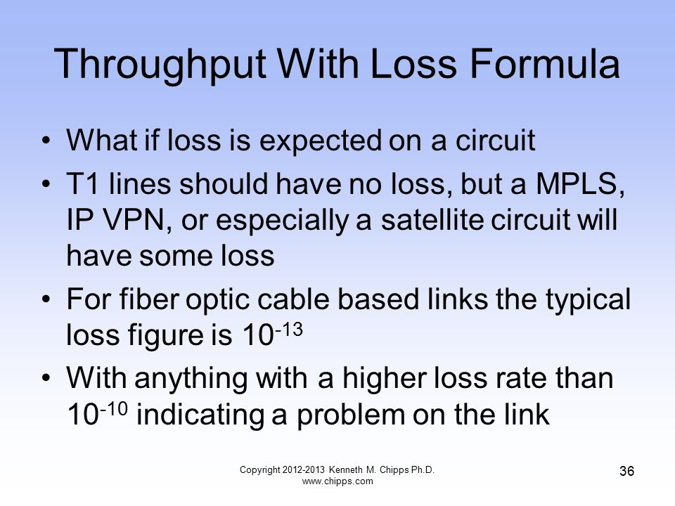 Throughput With Loss Formula What if loss is expected on a circuit T1 lines should have no loss, but a MPLS, IP VPN, or especially a satellite circuit will have some loss For fiber optic cable based links the typical loss figure is 10 -13 With anything with a higher loss rate than 10 -10 indicating a problem on the link Copyright 2012-2013 Kenneth M.