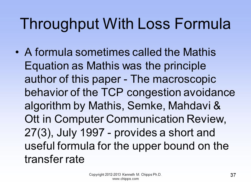 Throughput With Loss Formula A formula sometimes called the Mathis Equation as Mathis was the principle author of this paper - The macroscopic behavior of the TCP congestion avoidance algorithm by Mathis, Semke, Mahdavi & Ott in Computer Communication Review, 27(3), July 1997 - provides a short and useful formula for the upper bound on the transfer rate Copyright 2012-2013 Kenneth M.