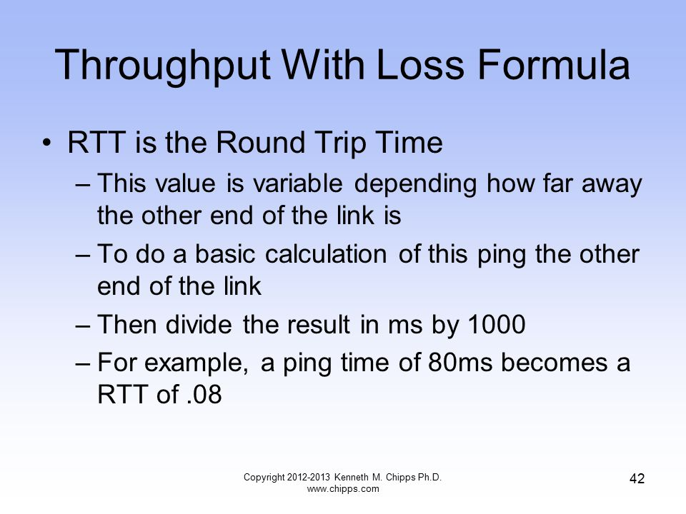 Throughput With Loss Formula RTT is the Round Trip Time –This value is variable depending how far away the other end of the link is –To do a basic calculation of this ping the other end of the link –Then divide the result in ms by 1000 –For example, a ping time of 80ms becomes a RTT of.08 Copyright 2012-2013 Kenneth M.