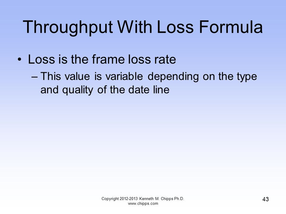 Throughput With Loss Formula Loss is the frame loss rate –This value is variable depending on the type and quality of the date line Copyright 2012-2013 Kenneth M.