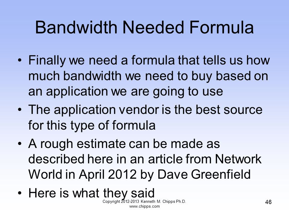 Bandwidth Needed Formula Finally we need a formula that tells us how much bandwidth we need to buy based on an application we are going to use The application vendor is the best source for this type of formula A rough estimate can be made as described here in an article from Network World in April 2012 by Dave Greenfield Here is what they said Copyright 2012-2013 Kenneth M.