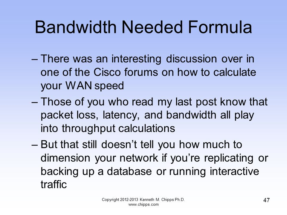Bandwidth Needed Formula –There was an interesting discussion over in one of the Cisco forums on how to calculate your WAN speed –Those of you who read my last post know that packet loss, latency, and bandwidth all play into throughput calculations –But that still doesn't tell you how much to dimension your network if you're replicating or backing up a database or running interactive traffic Copyright 2012-2013 Kenneth M.