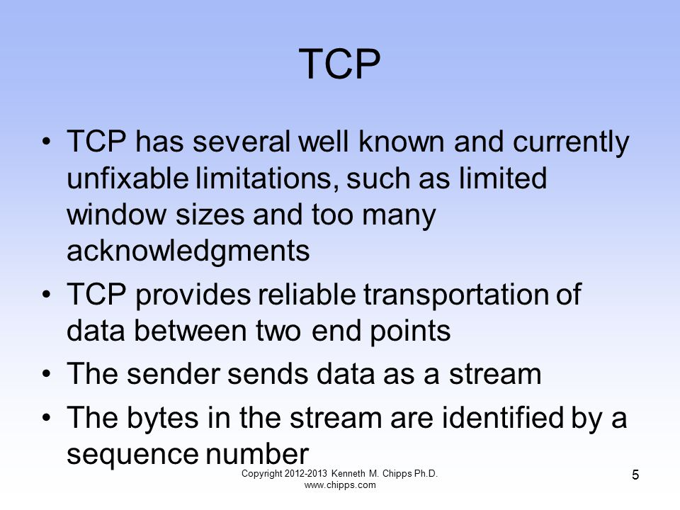 TCP TCP has several well known and currently unfixable limitations, such as limited window sizes and too many acknowledgments TCP provides reliable transportation of data between two end points The sender sends data as a stream The bytes in the stream are identified by a sequence number Copyright 2012-2013 Kenneth M.