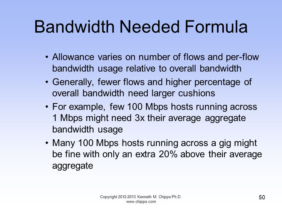 Bandwidth Needed Formula Allowance varies on number of flows and per-flow bandwidth usage relative to overall bandwidth Generally, fewer flows and higher percentage of overall bandwidth need larger cushions For example, few 100 Mbps hosts running across 1 Mbps might need 3x their average aggregate bandwidth usage Many 100 Mbps hosts running across a gig might be fine with only an extra 20% above their average aggregate Copyright 2012-2013 Kenneth M.