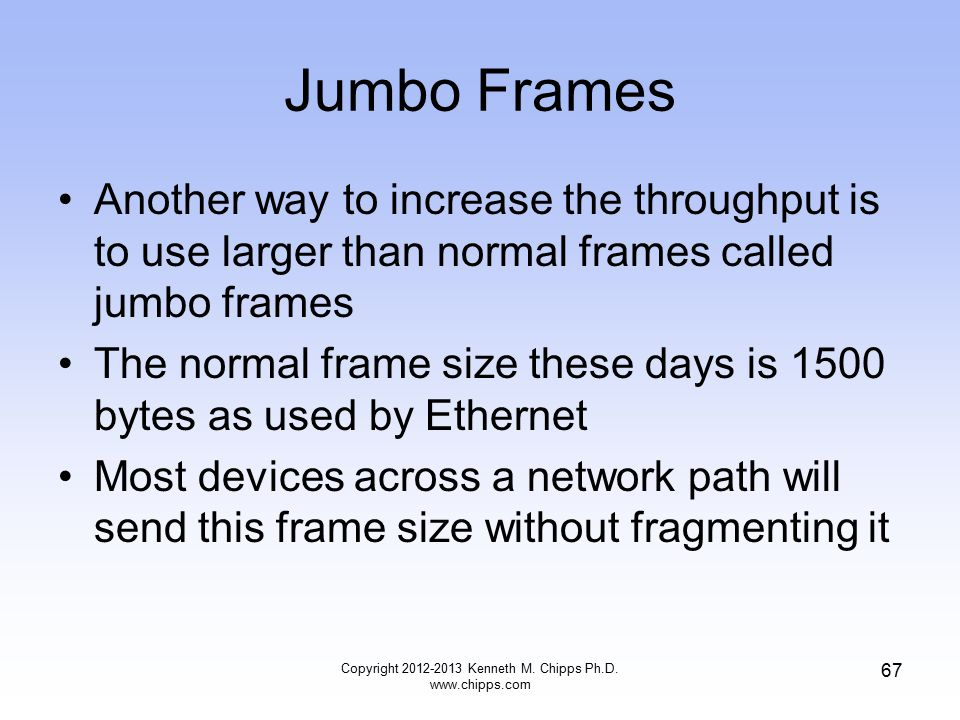 Jumbo Frames Another way to increase the throughput is to use larger than normal frames called jumbo frames The normal frame size these days is 1500 bytes as used by Ethernet Most devices across a network path will send this frame size without fragmenting it Copyright 2012-2013 Kenneth M.
