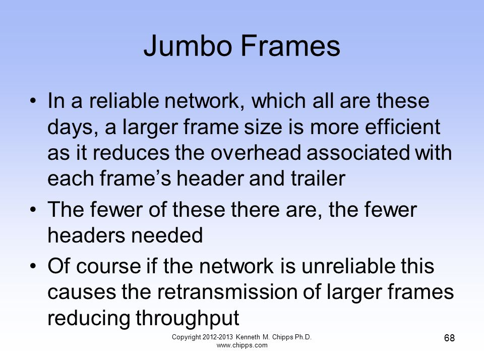 Jumbo Frames In a reliable network, which all are these days, a larger frame size is more efficient as it reduces the overhead associated with each frame's header and trailer The fewer of these there are, the fewer headers needed Of course if the network is unreliable this causes the retransmission of larger frames reducing throughput Copyright 2012-2013 Kenneth M.