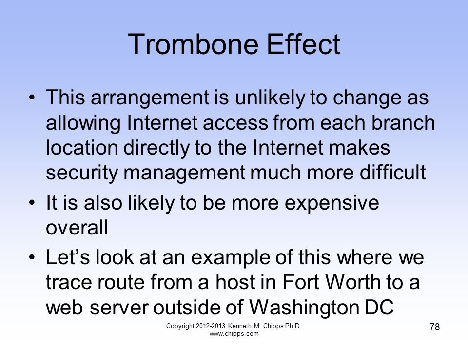Trombone Effect This arrangement is unlikely to change as allowing Internet access from each branch location directly to the Internet makes security management much more difficult It is also likely to be more expensive overall Let's look at an example of this where we trace route from a host in Fort Worth to a web server outside of Washington DC Copyright 2012-2013 Kenneth M.