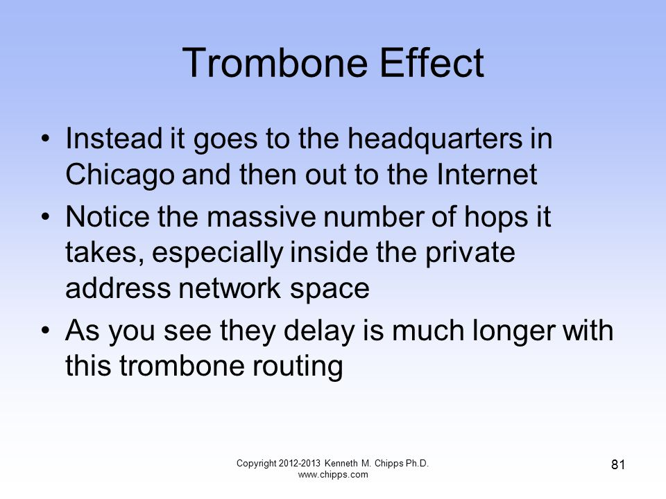 Trombone Effect Instead it goes to the headquarters in Chicago and then out to the Internet Notice the massive number of hops it takes, especially inside the private address network space As you see they delay is much longer with this trombone routing Copyright 2012-2013 Kenneth M.