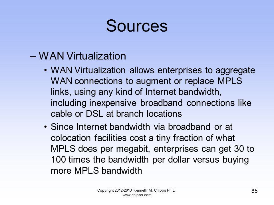 Sources –WAN Virtualization WAN Virtualization allows enterprises to aggregate WAN connections to augment or replace MPLS links, using any kind of Internet bandwidth, including inexpensive broadband connections like cable or DSL at branch locations Since Internet bandwidth via broadband or at colocation facilities cost a tiny fraction of what MPLS does per megabit, enterprises can get 30 to 100 times the bandwidth per dollar versus buying more MPLS bandwidth Copyright 2012-2013 Kenneth M.