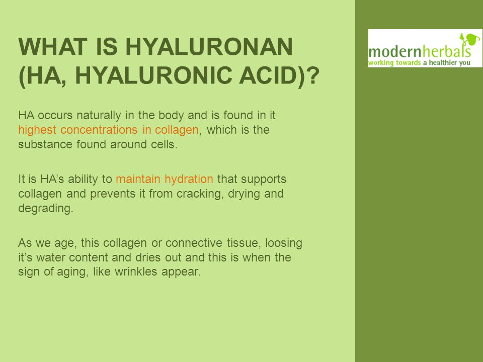 WHAT IS HYALURONAN (HA, HYALURONIC ACID)? HA occurs naturally in the body and is found in it highest concentrations in collagen, which is the substanc
