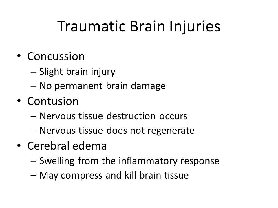 Traumatic Brain Injuries Concussion – Slight brain injury – No permanent brain damage Contusion – Nervous tissue destruction occurs – Nervous tissue d