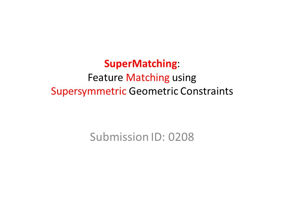SuperMatching: Feature Matching using Supersymmetric Geometric Constraints Submission ID: 0208