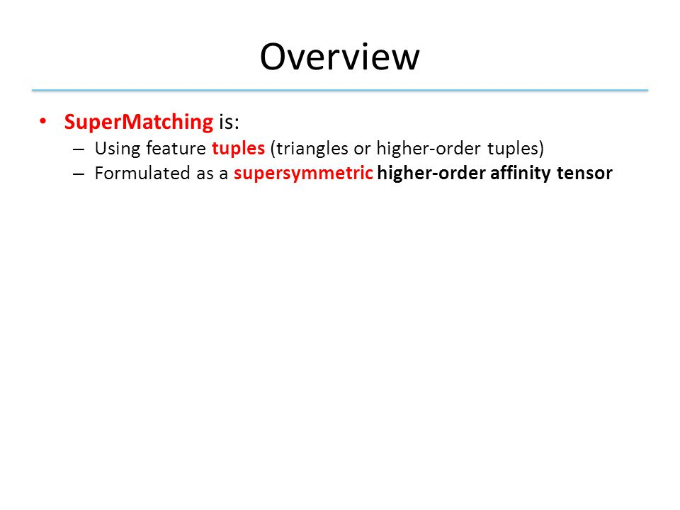 Overview SuperMatching is: – Using feature tuples (triangles or higher-order tuples) – Formulated as a supersymmetric higher-order affinity tensor Third-order diagram (edge length invariance in 3D triangles)
