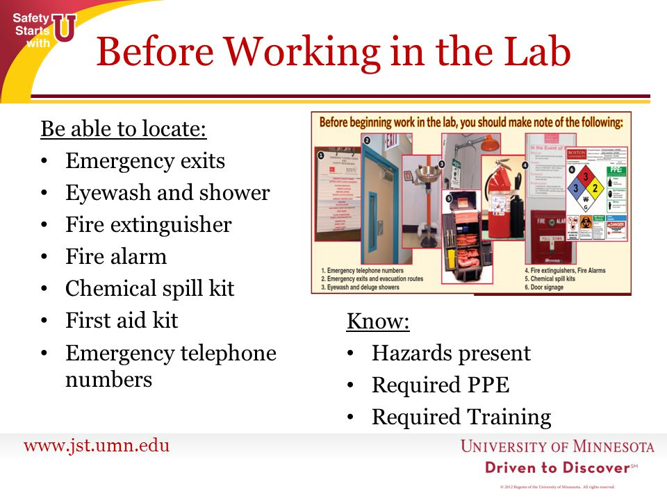 www.jst.umn.edu Be able to locate: Emergency exits Eyewash and shower Fire extinguisher Fire alarm Chemical spill kit First aid kit Emergency telephon