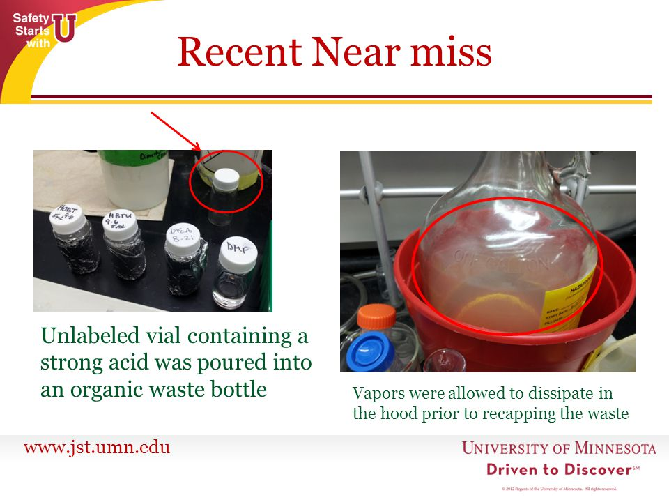 www.jst.umn.edu Recent Near miss Unlabeled vial containing a strong acid was poured into an organic waste bottle Vapors were allowed to dissipate in t