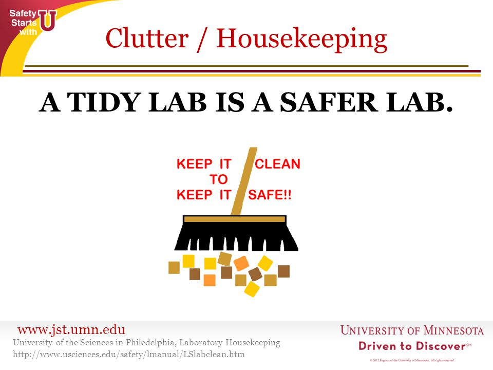 www.jst.umn.edu Clutter / Housekeeping A TIDY LAB IS A SAFER LAB. University of the Sciences in Philedelphia, Laboratory Housekeeping http://www.uscie