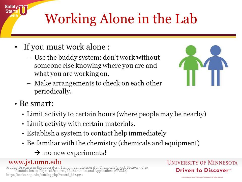 www.jst.umn.edu Working Alone in the Lab If you must work alone : – Use the buddy system: don't work without someone else knowing where you are and wh