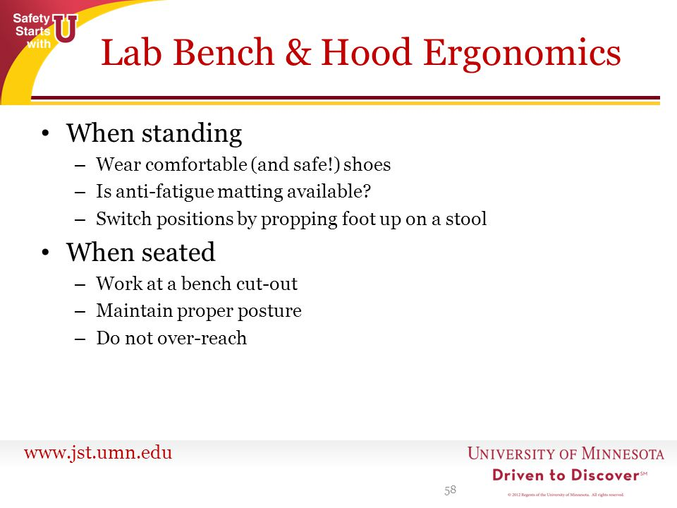 www.jst.umn.edu Lab Bench & Hood Ergonomics When standing – Wear comfortable (and safe!) shoes – Is anti-fatigue matting available? – Switch positions