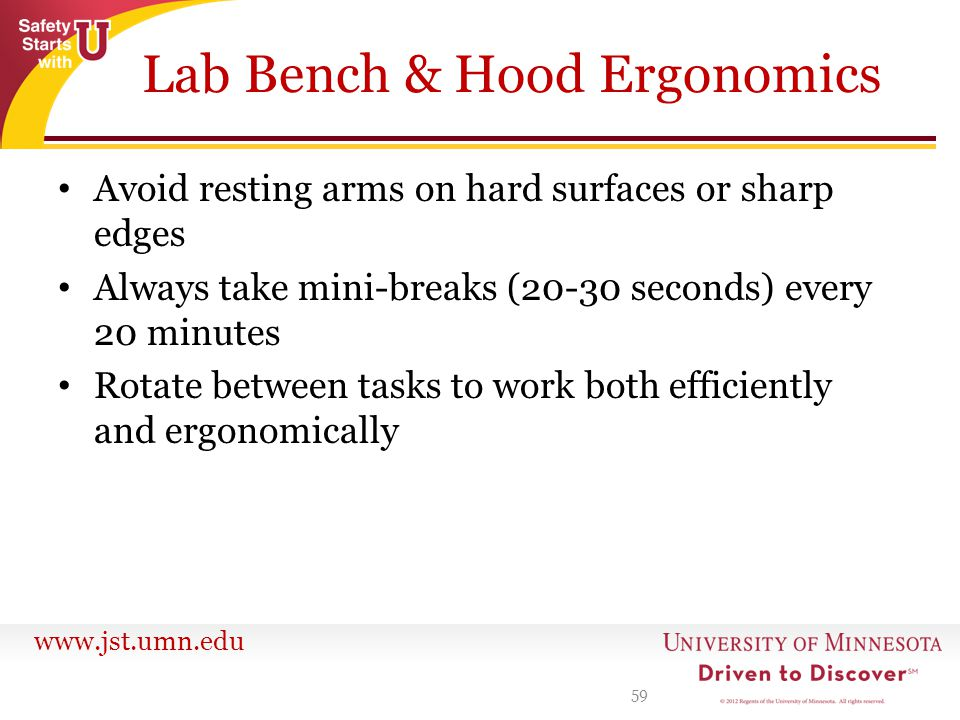 www.jst.umn.edu Lab Bench & Hood Ergonomics Avoid resting arms on hard surfaces or sharp edges Always take mini-breaks (20-30 seconds) every 20 minute